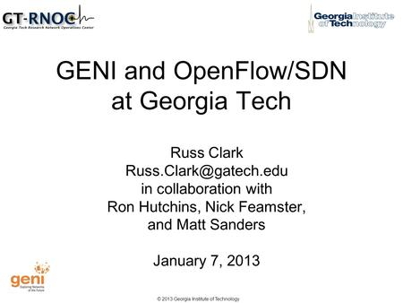 © 2013 Georgia Institute of Technology GENI and OpenFlow/SDN at Georgia Tech Russ Clark in collaboration with Ron Hutchins, Nick.
