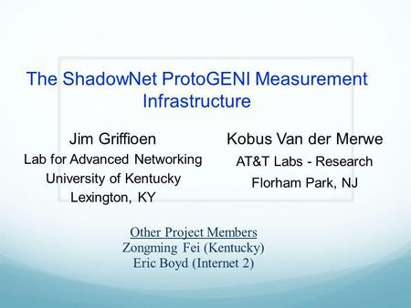 The ShadowNet ProtoGENI Measurement Infrastructure Jim Griffioen Lab for Advanced Networking University of Kentucky Lexington, KY Kobus Van der Merwe AT&T.