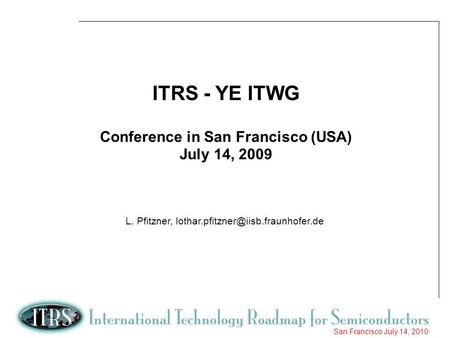 1 San Francisco July 14, 2010 ITRS - YE ITWG Conference in San Francisco (USA) July 14, 2009 L. Pfitzner,