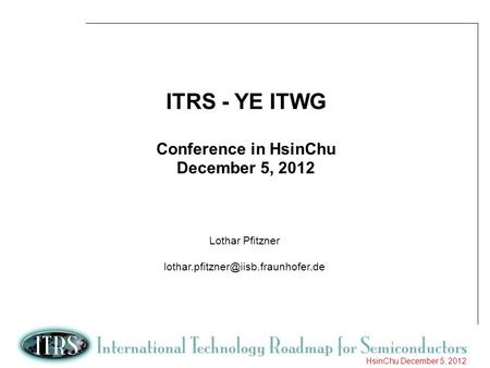 ITRS - YE ITWG Conference in HsinChu December 5, 2012 Lothar Pfitzner