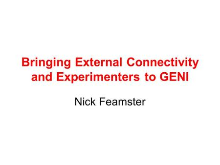 Bringing External Connectivity and Experimenters to GENI Nick Feamster.