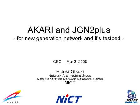 AKARI and JGN2plus - for new generation network and its testbed - GEC Mar 3, 2008 Hideki Otsuki Network Architecture Group New Generation Network Research.