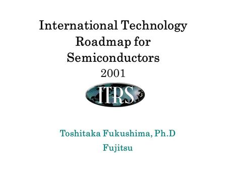 Toshitaka Fukushima, Ph.D Fujitsu International Technology Roadmap for Semiconductors 2001.