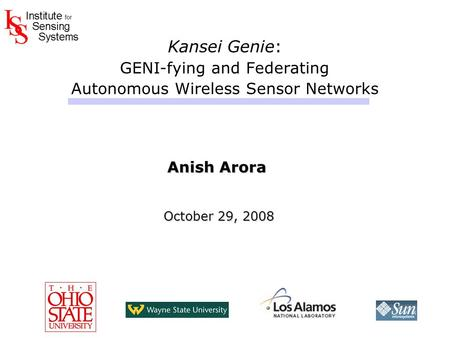 Kansei Genie: GENI-fying and Federating Autonomous Wireless Sensor Networks Anish Arora October 29, 2008 October 29, 2008 Anish Arora October 29, 2008.