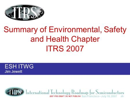 San Francisco - July 18, 20071 2007 ITRS DRAFT DO NOT PUBLISH ESH ITWG Jim Jewett Summary of Environmental, Safety and Health Chapter ITRS 2007.
