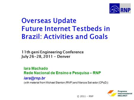 © 2011 – RNP Overseas Update Future Internet Testbeds in Brazil: Activities and Goals 11th geni Engineering Conference July 26-28, 2011 - Denver Iara Machado.