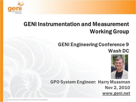 Sponsored by the National Science Foundation GENI Instrumentation and Measurement Working Group GENI Engineering Conference 9 Wash DC GPO System Engineer: