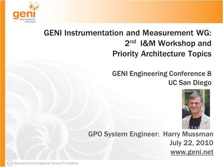 Sponsored by the National Science Foundation GENI Instrumentation and Measurement WG: 2 nd I&M Workshop and Priority Architecture Topics GENI Engineering.