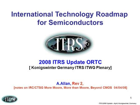 ITRS 2008 Update – April, Konigswinter, Germany 1 International Technology Roadmap for Semiconductors 2008 ITRS Update ORTC [ Konigswinter Germany ITRS.