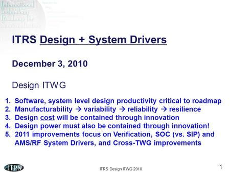 ITRS Design ITWG 2010 1 ITRS Design + System Drivers December 3, 2010 Design ITWG 1.Software, system level design productivity critical to roadmap 2. Manufacturability.