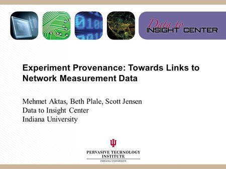 Experiment Provenance: Towards Links to Network Measurement Data Mehmet Aktas, Beth Plale, Scott Jensen Data to Insight Center Indiana University.