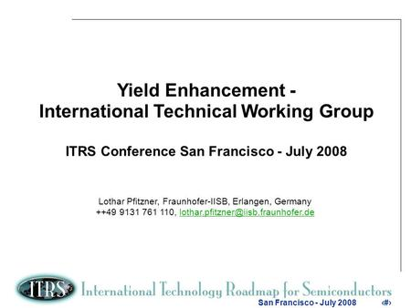 1 San Francisco - July 20081 Yield Enhancement - International Technical Working Group ITRS Conference San Francisco - July 2008 Lothar Pfitzner, Fraunhofer-IISB,