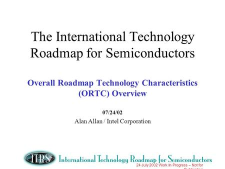 24 July 2002 Work In Progress – Not for Publication The International Technology Roadmap for Semiconductors Overall Roadmap Technology Characteristics.