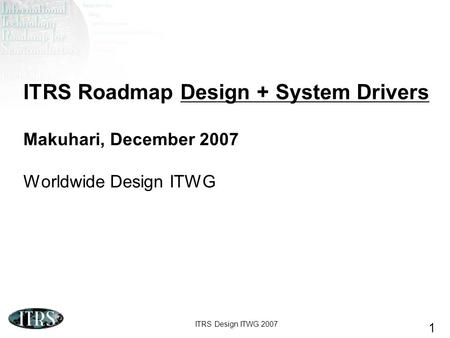 ITRS Design ITWG 2007 1 ITRS Roadmap Design + System Drivers Makuhari, December 2007 Worldwide Design ITWG.