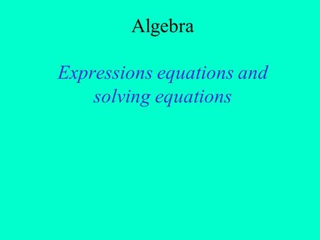 Algebra Expressions equations and solving equations.