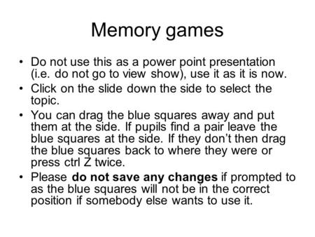 Memory games Do not use this as a power point presentation (i.e. do not go to view show), use it as it is now. Click on the slide down the side to select.