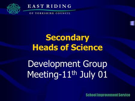 Secondary Heads of Science Development Group Meeting-11 th July 01 E A S T R I D I N G O F Y O R K S H I R E C O U N C I L School Improvement Service.