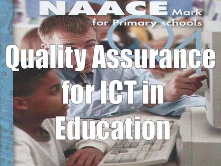 <strong>Quality</strong> Assurance of ICT in <strong>Education</strong> NAACE is the professional association for those who are concerned with advancing <strong>education</strong> through the appropriate.