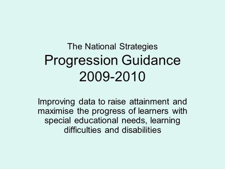 The National Strategies Progression Guidance 2009-2010 Improving data to raise attainment and maximise the progress of learners with special educational.