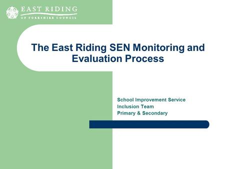 The East Riding SEN Monitoring and Evaluation Process School Improvement Service Inclusion Team Primary & Secondary.