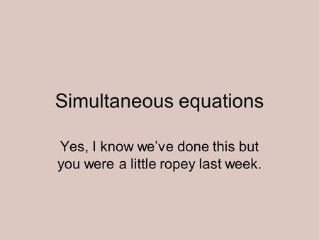 Simultaneous equations Yes, I know weve done this but you were a little ropey last week.