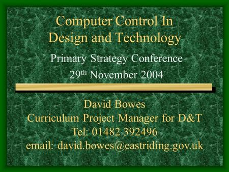 Computer Control In Design and Technology Primary Strategy Conference 29 th November 2004 David Bowes Curriculum Project Manager for D&T Tel: 01482 392496.