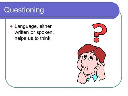 Questioning Language, either written or spoken, helps us to think.