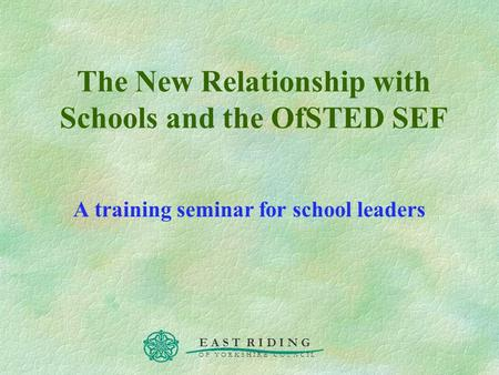E A S T R I D I N G O F Y O R K S H I R E C O U N C I L The New Relationship with Schools and the OfSTED SEF A training seminar for school leaders.