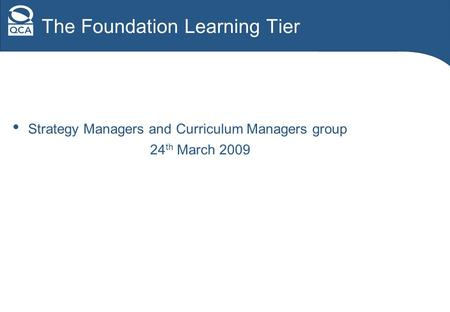 The Foundation Learning Tier Strategy Managers and Curriculum Managers group 24 th March 2009.