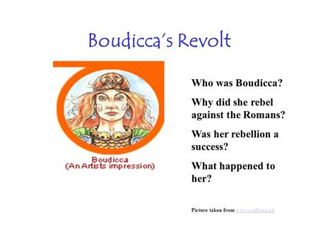 Boudiccas Revolt Who was Boudicca? Why did she rebel against the Romans? Was her rebellion a success? What happened to her? Picture taken from www.e-gfl.org.ukwww.e-gfl.org.uk.