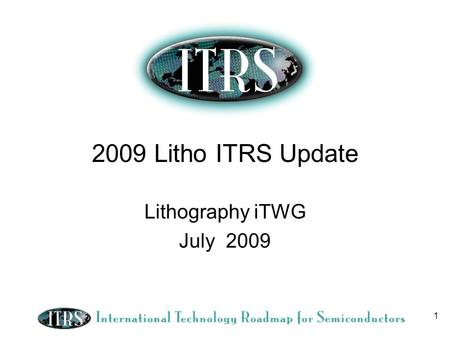 1 2009 Litho ITRS Update Lithography iTWG July 2009.