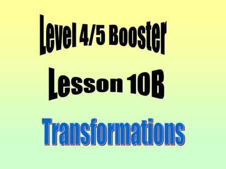 Level 4/5 Booster Lesson 10B Transformations.