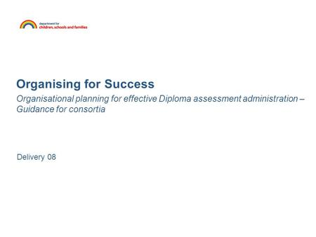 Organising for Success Organisational planning for effective Diploma assessment administration – Guidance for consortia Delivery 08.