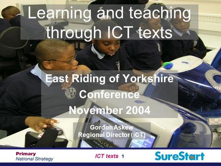 ICT texts 1 Learning and teaching through ICT texts East Riding of Yorkshire Conference November 2004 Gordon Askew Regional Director (ICT)