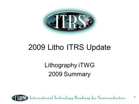 1 2009 Litho ITRS Update Lithography iTWG 2009 Summary.