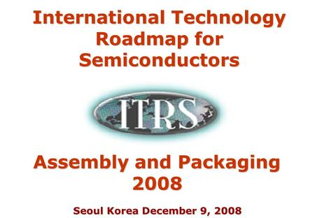 Seoul Korea December 9, 2008 Assembly and Packaging 2008 International Technology Roadmap for Semiconductors.