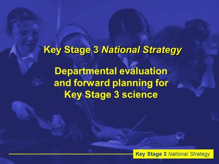 Key Stage 3 National Strategy Departmental evaluation and forward planning for Key Stage 3 science.