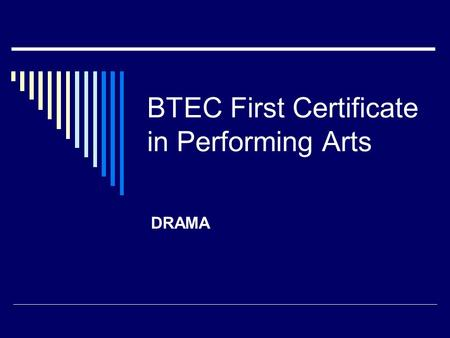 BTEC First Certificate in Performing Arts DRAMA. BTEC Unit A1 explores the varied elements of the Performing Arts Industry The 2 areas we will be looking.