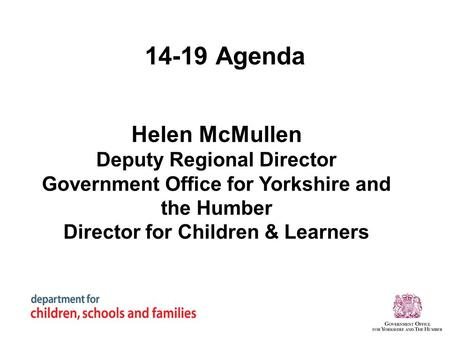 14-19 Agenda Helen McMullen Deputy Regional Director Government Office for Yorkshire and the Humber Director for Children & Learners.
