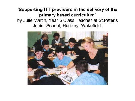 Supporting ITT providers in the delivery of the primary based curriculum by Julie Martin, Year 6 Class Teacher at St.Peters Junior School, Horbury, Wakefield.