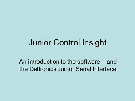 Junior Control Insight An introduction to the software – and the Deltronics Junior Serial Interface.