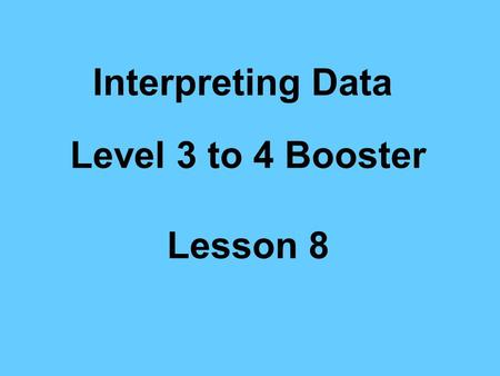 Interpreting Data Level 3 to 4 Booster Lesson 8 Interpreting Data Learning Objectives –Interpret diagrams and graphs –Draw simple conclusions Vocabulary.