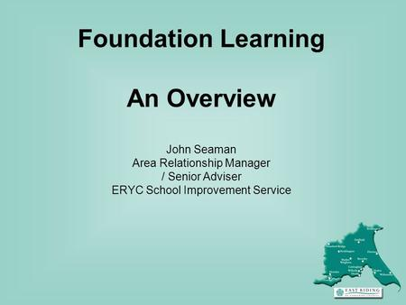 Foundation Learning An Overview John Seaman Area Relationship Manager / Senior Adviser ERYC School Improvement Service.