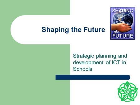 Shaping the Future Strategic planning and development of ICT in Schools.