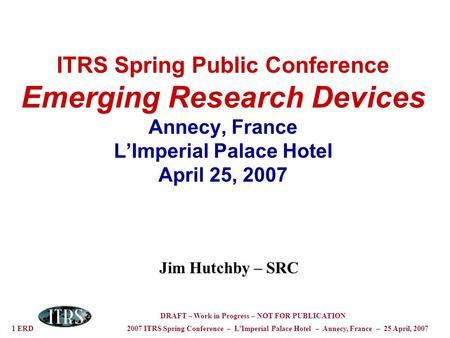 1 ERD 2007 ITRS Spring Conference – LImperial Palace Hotel – Annecy, France – 25 April, 2007 DRAFT – Work in Progress – NOT FOR PUBLICATION ITRS Spring.