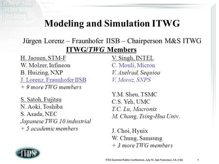 ITRS Summer Public Conference, July 15, San Francisco, CA, USA 1 Modeling and Simulation ITWG Jürgen Lorenz – Fraunhofer IISB – Chairperson M&S ITWG ITWG/TWG.