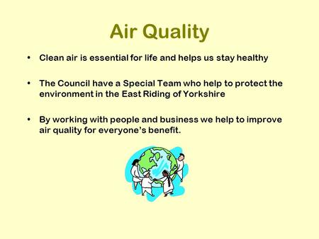 Air Quality Clean air is essential for life and helps us stay healthy The Council have a Special Team who help to protect the environment in the East Riding.