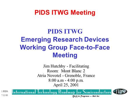 Work in Progress --- Not for Publication 1 PIDS 7/11/00 PIDS ITWG Meeting PIDS ITWG Emerging Research Devices Working Group Face-to-Face Meeting Jim Hutchby.