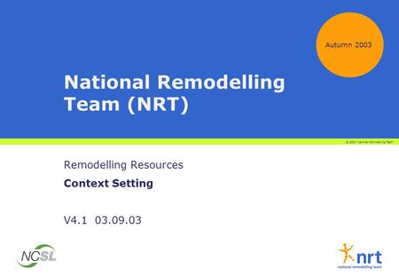 National Remodelling Team (NRT) Remodelling Resources Context Setting V4.1 03.09.03 Autumn 2003 © 2003 National Remodelling Team.