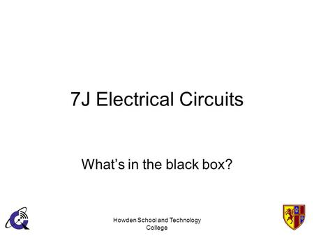 Howden School and Technology College 7J Electrical Circuits Whats in the black box?